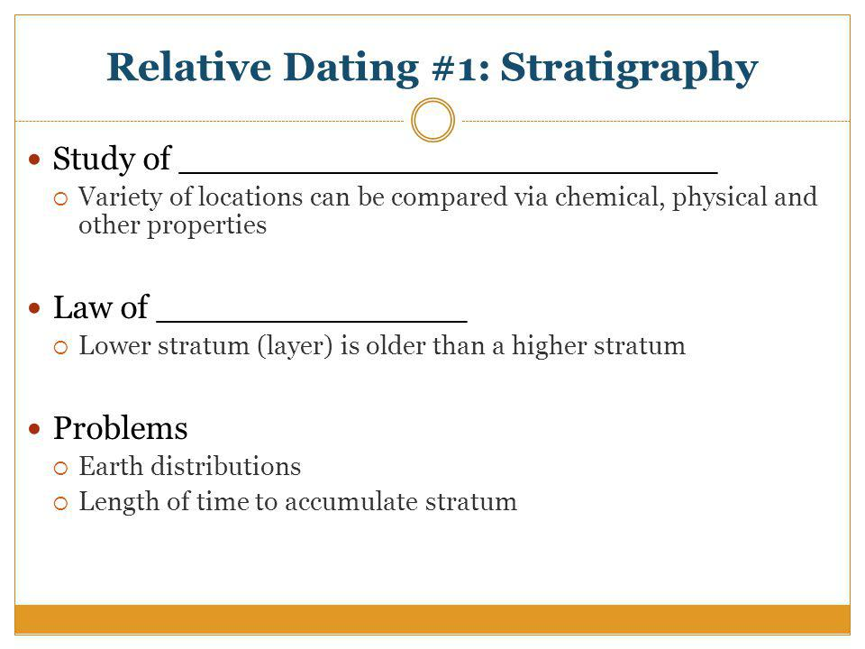 Relative Dating #1: Stratigraphy Study of __________________________ Variety of locations can be compared via chemical, physical and other properties Law of _______________ Lower stratum (layer) is older than a higher stratum Problems Earth distributions Length of time to accumulate stratum