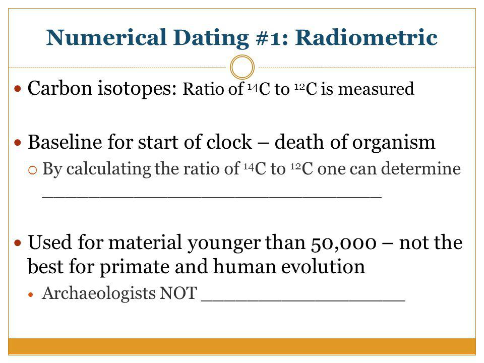 Numerical Dating #1: Radiometric Carbon isotopes: Ratio of 14 C to 12 C is measured Baseline for start of clock – death of organism By calculating the ratio of 14 C to 12 C one can determine ______________________________ Used for material younger than 50,000 – not the best for primate and human evolution Archaeologists NOT __________________