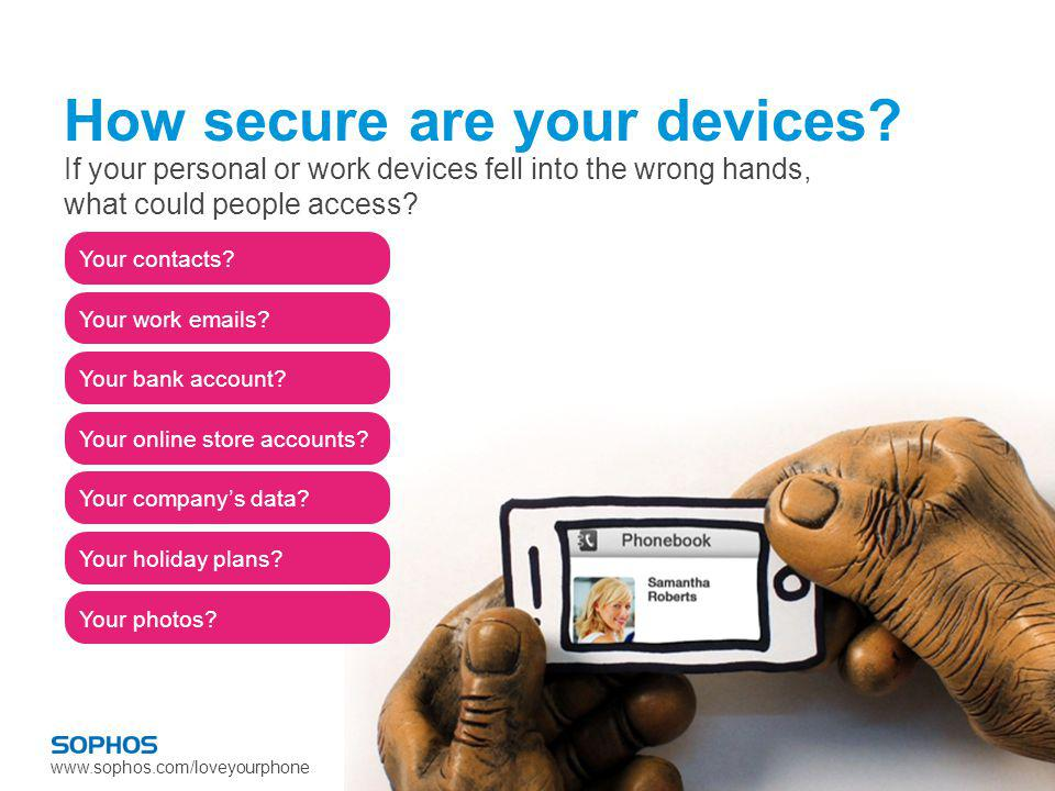 www.sophos.com/loveyourphone Your contacts? Your work emails? Your bank account? Your online store accounts? Your companys data? Your holiday plans? Y
