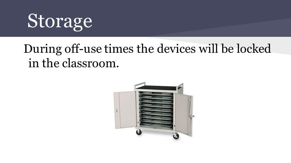 Storage During off-use times the devices will be locked in the classroom.