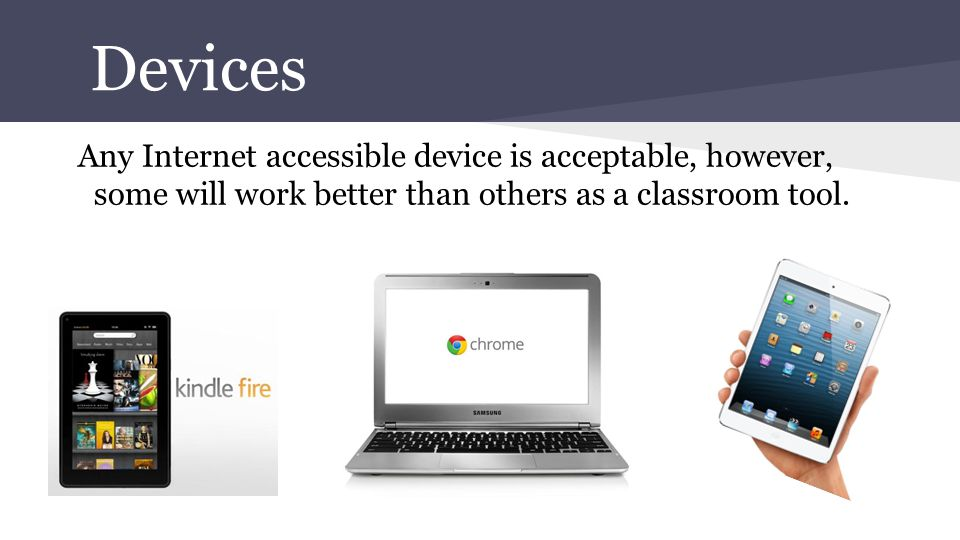 Devices Any Internet accessible device is acceptable, however, some will work better than others as a classroom tool.