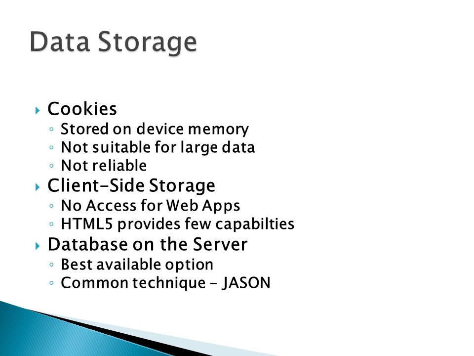 Cookies Stored on device memory Not suitable for large data Not reliable Client-Side Storage No Access for Web Apps HTML5 provides few capabilties Database on the Server Best available option Common technique - JASON