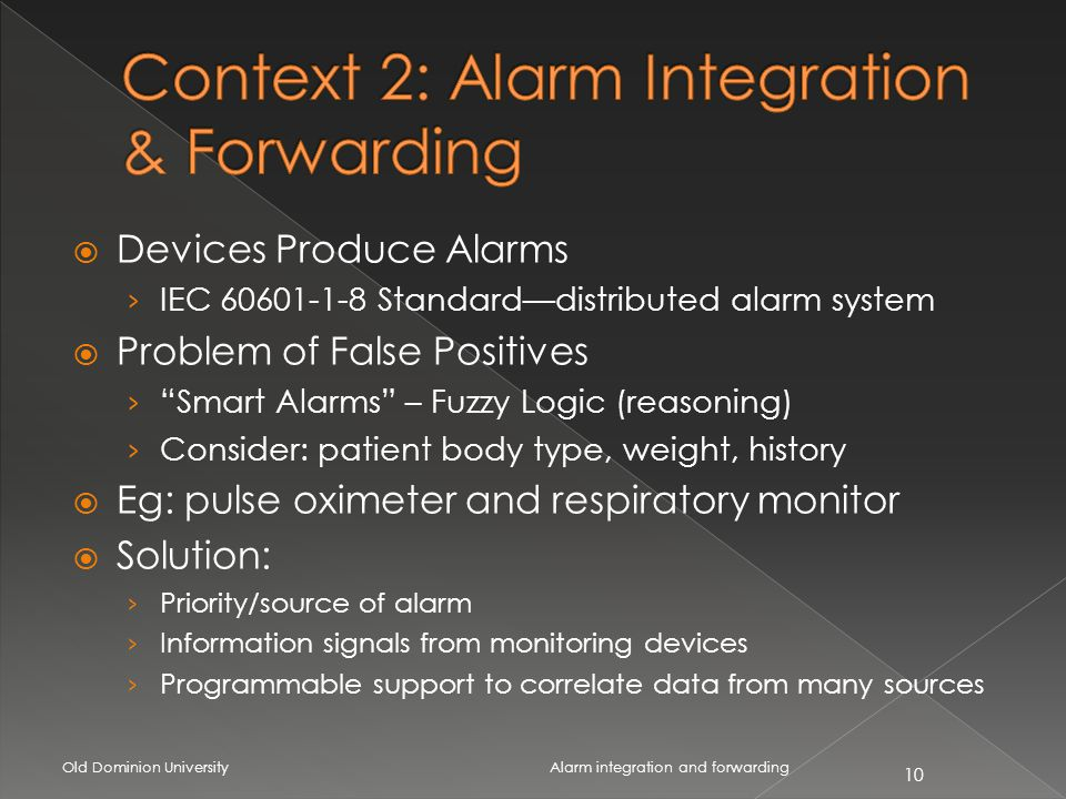 Devices Produce Alarms IEC 60601-1-8 Standarddistributed alarm system Problem of False Positives Smart Alarms – Fuzzy Logic (reasoning) Consider: patient body type, weight, history Eg: pulse oximeter and respiratory monitor Solution: Priority/source of alarm Information signals from monitoring devices Programmable support to correlate data from many sources Old Dominion University 10 Alarm integration and forwarding
