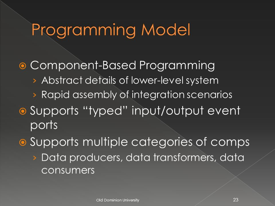 Component-Based Programming Abstract details of lower-level system Rapid assembly of integration scenarios Supports typed input/output event ports Supports multiple categories of comps Data producers, data transformers, data consumers Old Dominion University 23