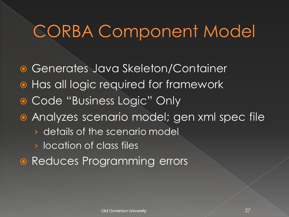 Generates Java Skeleton/Container Has all logic required for framework Code Business Logic Only Analyzes scenario model; gen xml spec file details of the scenario model location of class files Reduces Programming errors Old Dominion University 27