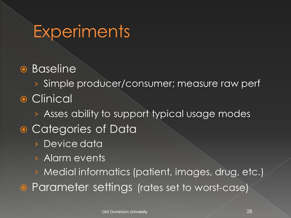 Baseline Simple producer/consumer; measure raw perf Clinical Asses ability to support typical usage modes Categories of Data Device data Alarm events Medial informatics (patient, images, drug, etc.) Parameter settings (rates set to worst-case) Old Dominion University 28