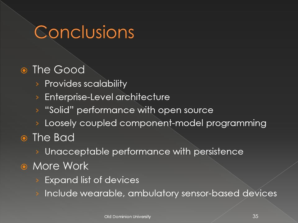 The Good Provides scalability Enterprise-Level architecture Solid performance with open source Loosely coupled component-model programming The Bad Unacceptable performance with persistence More Work Expand list of devices Include wearable, ambulatory sensor-based devices Old Dominion University 35