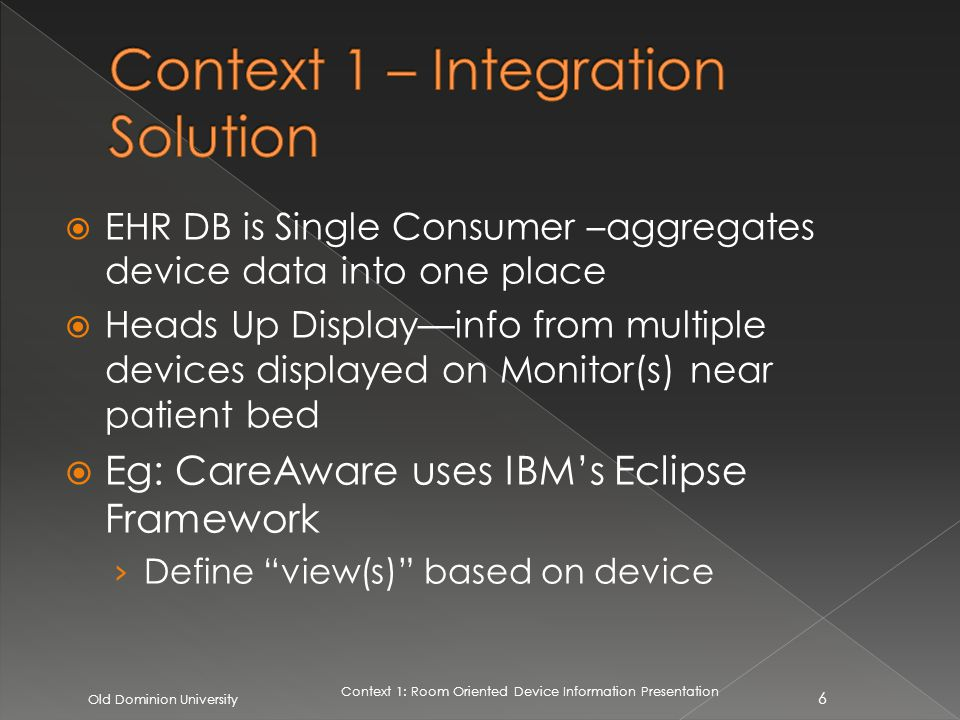 EHR DB is Single Consumer –aggregates device data into one place Heads Up Displayinfo from multiple devices displayed on Monitor(s) near patient bed Eg: CareAware uses IBMs Eclipse Framework Define view(s) based on device Old Dominion University 6 Context 1: Room Oriented Device Information Presentation