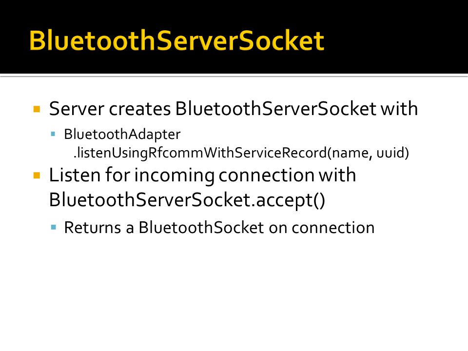 Server creates BluetoothServerSocket with BluetoothAdapter.listenUsingRfcommWithServiceRecord(name, uuid) Listen for incoming connection with BluetoothServerSocket.accept() Returns a BluetoothSocket on connection