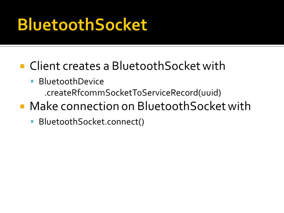 Client creates a BluetoothSocket with BluetoothDevice.createRfcommSocketToServiceRecord(uuid) Make connection on BluetoothSocket with BluetoothSocket.connect()