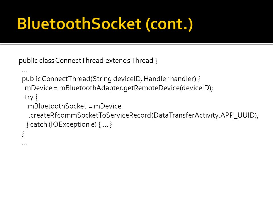 public class ConnectThread extends Thread { … public ConnectThread(String deviceID, Handler handler) { mDevice = mBluetoothAdapter.getRemoteDevice(deviceID); try { mBluetoothSocket = mDevice.createRfcommSocketToServiceRecord(DataTransferActivity.APP_UUID); } catch (IOException e) { … } } …