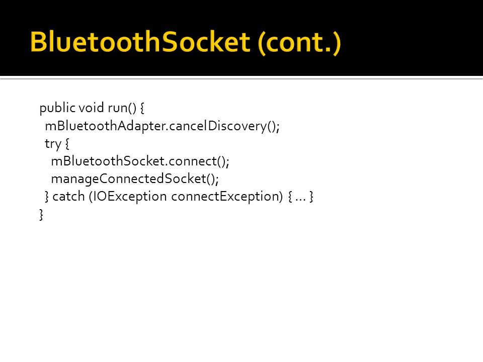 public void run() { mBluetoothAdapter.cancelDiscovery(); try { mBluetoothSocket.connect(); manageConnectedSocket(); } catch (IOException connectException) { … } }