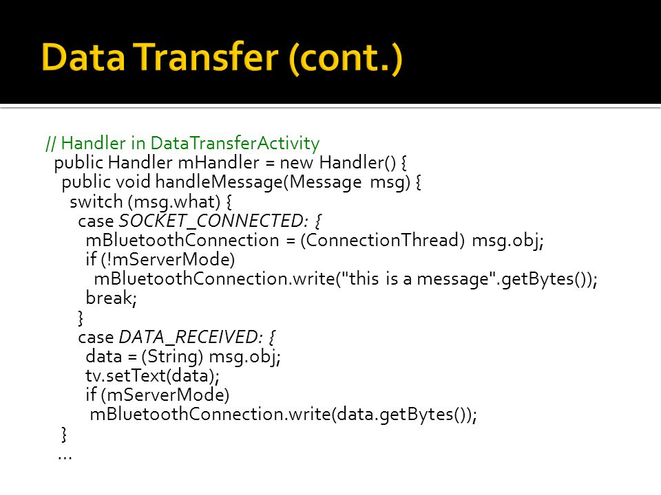 // Handler in DataTransferActivity public Handler mHandler = new Handler() { public void handleMessage(Message msg) { switch (msg.what) { case SOCKET_CONNECTED: { mBluetoothConnection = (ConnectionThread) msg.obj; if (!mServerMode) mBluetoothConnection.write( this is a message .getBytes()); break; } case DATA_RECEIVED: { data = (String) msg.obj; tv.setText(data); if (mServerMode) mBluetoothConnection.write(data.getBytes()); } …