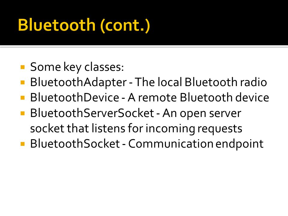 Some key classes: BluetoothAdapter - The local Bluetooth radio BluetoothDevice - A remote Bluetooth device BluetoothServerSocket - An open server socket that listens for incoming requests BluetoothSocket - Communication endpoint