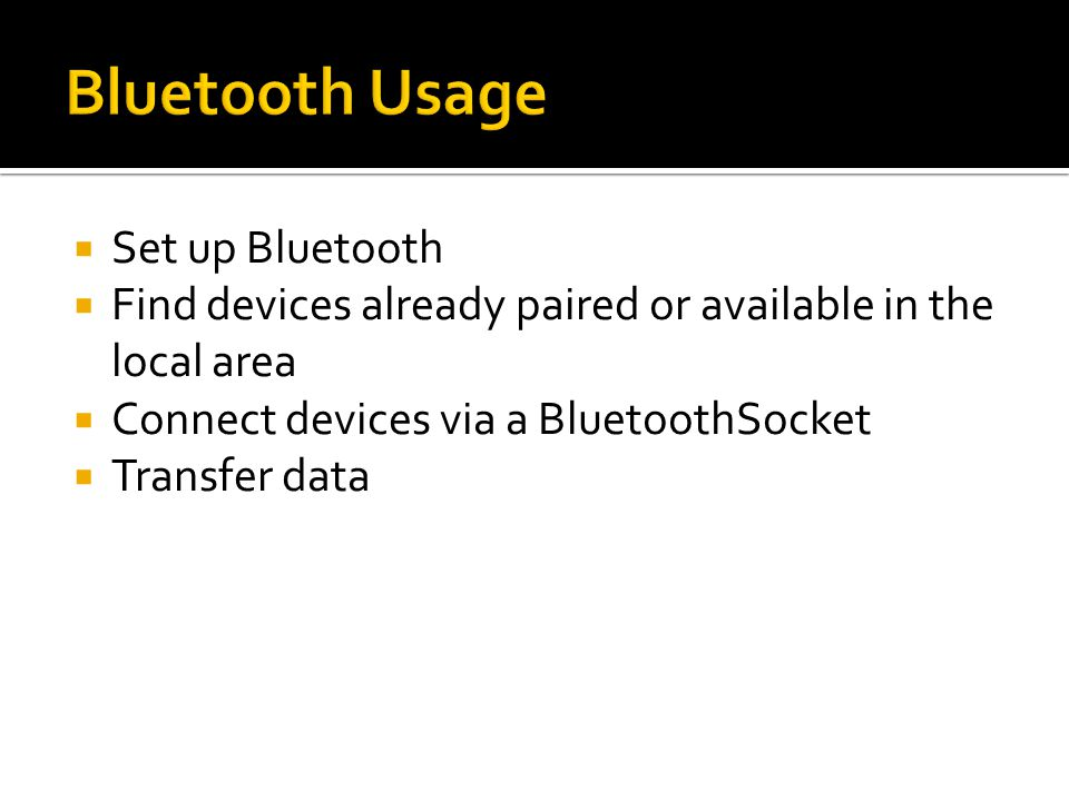Set up Bluetooth Find devices already paired or available in the local area Connect devices via a BluetoothSocket Transfer data