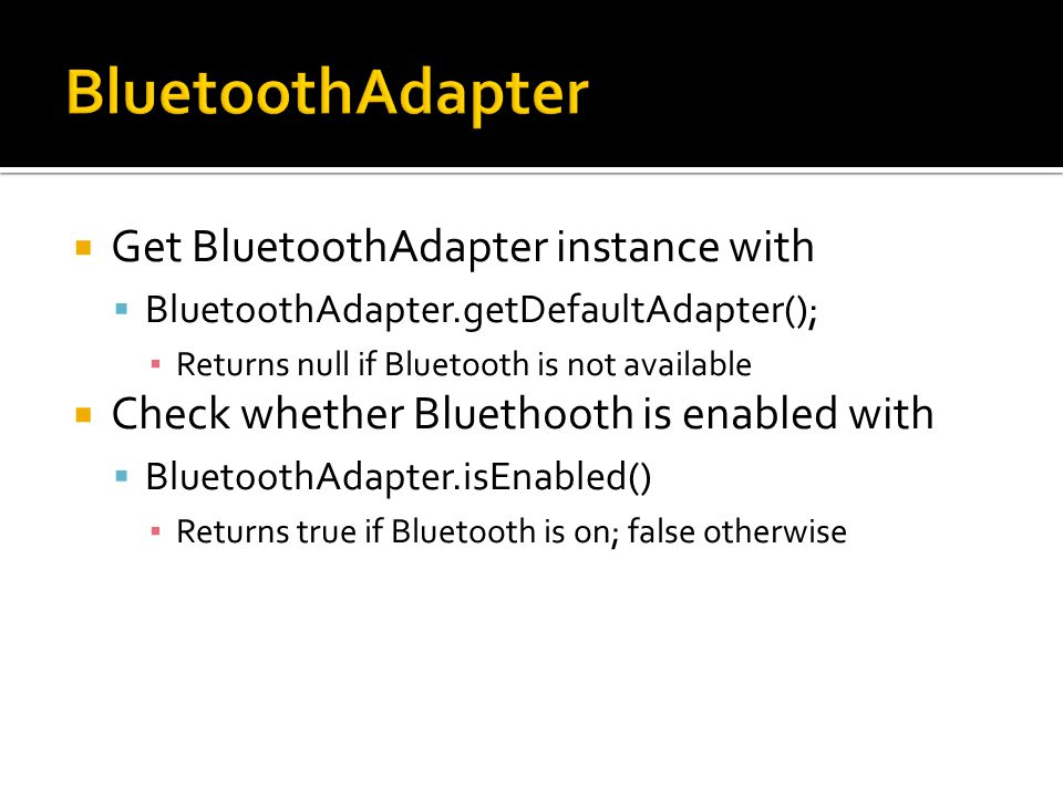 Get BluetoothAdapter instance with BluetoothAdapter.getDefaultAdapter(); Returns null if Bluetooth is not available Check whether Bluethooth is enabled with BluetoothAdapter.isEnabled() Returns true if Bluetooth is on; false otherwise