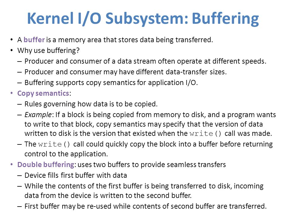 Kernel I/O Subsystem: Buffering A buffer is a memory area that stores data being transferred. Why use buffering? – Producer and consumer of a data str