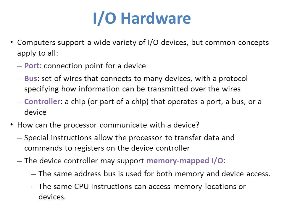 I/O Hardware Computers support a wide variety of I/O devices, but common concepts apply to all: – Port: connection point for a device – Bus: set of wi