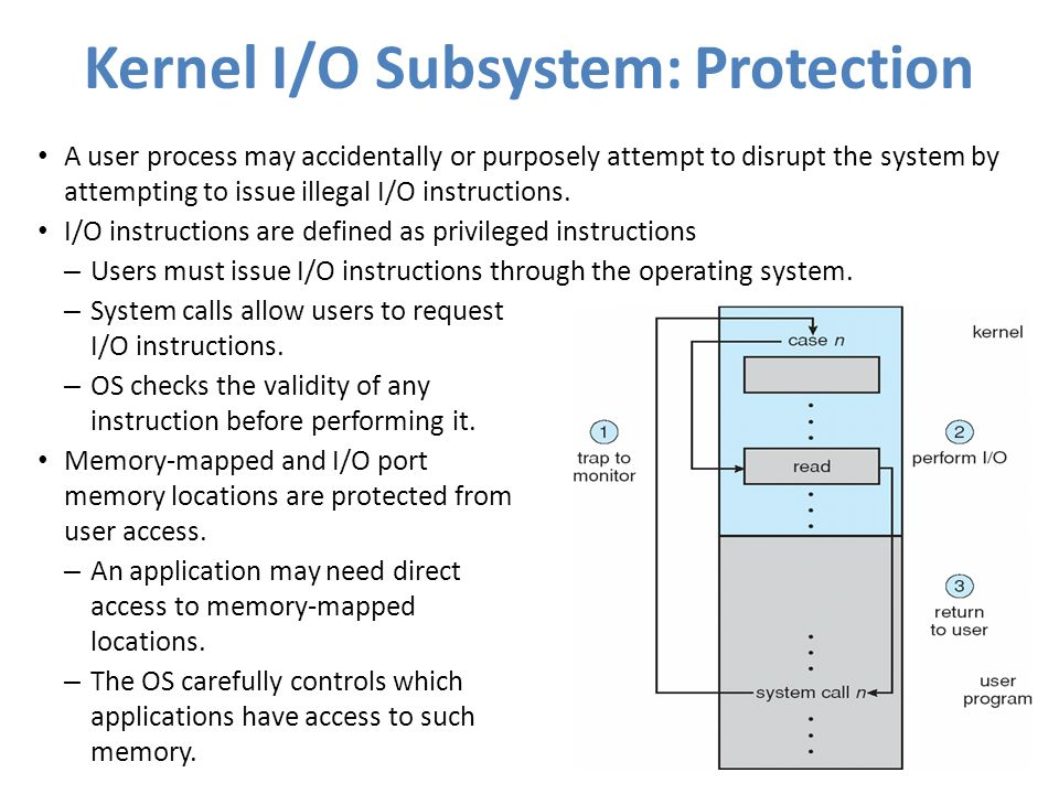 Kernel I/O Subsystem: Protection A user process may accidentally or purposely attempt to disrupt the system by attempting to issue illegal I/O instruc