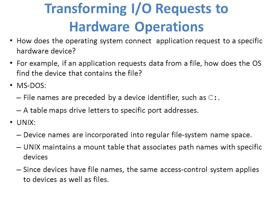 Transforming I/O Requests to Hardware Operations How does the operating system connect application request to a specific hardware device? For example,