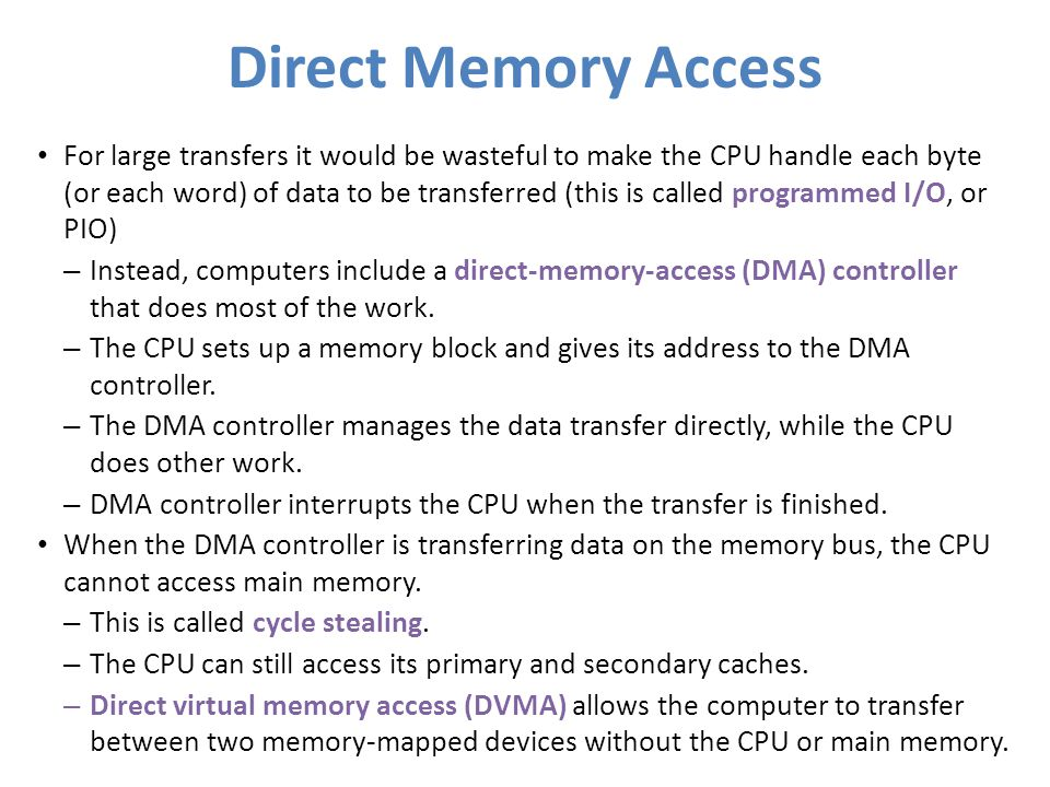 Direct Memory Access For large transfers it would be wasteful to make the CPU handle each byte (or each word) of data to be transferred (this is calle