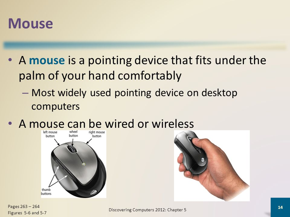 Mouse A mouse is a pointing device that fits under the palm of your hand comfortably – Most widely used pointing device on desktop computers A mouse can be wired or wireless Discovering Computers 2012: Chapter 5 14 Pages 263 – 264 Figures 5-6 and 5-7