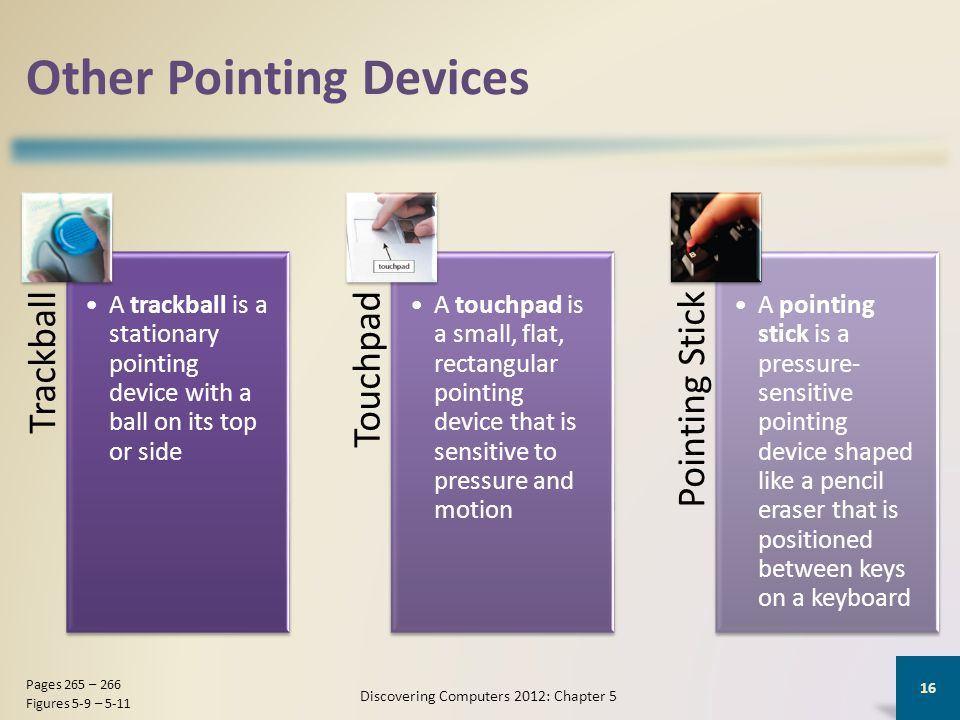 Other Pointing Devices Trackball A trackball is a stationary pointing device with a ball on its top or side Touchpad A touchpad is a small, flat, rectangular pointing device that is sensitive to pressure and motion Pointing Stick A pointing stick is a pressure- sensitive pointing device shaped like a pencil eraser that is positioned between keys on a keyboard Discovering Computers 2012: Chapter 5 16 Pages 265 – 266 Figures 5-9 – 5-11