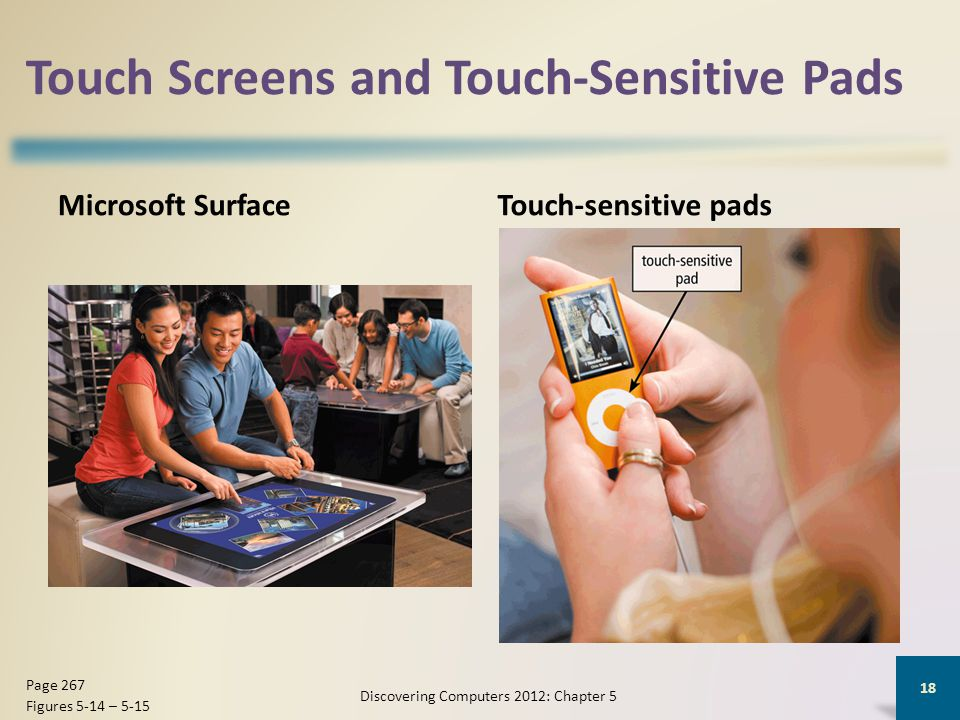 Touch Screens and Touch-Sensitive Pads Microsoft SurfaceTouch-sensitive pads Discovering Computers 2012: Chapter 5 18 Page 267 Figures 5-14 – 5-15
