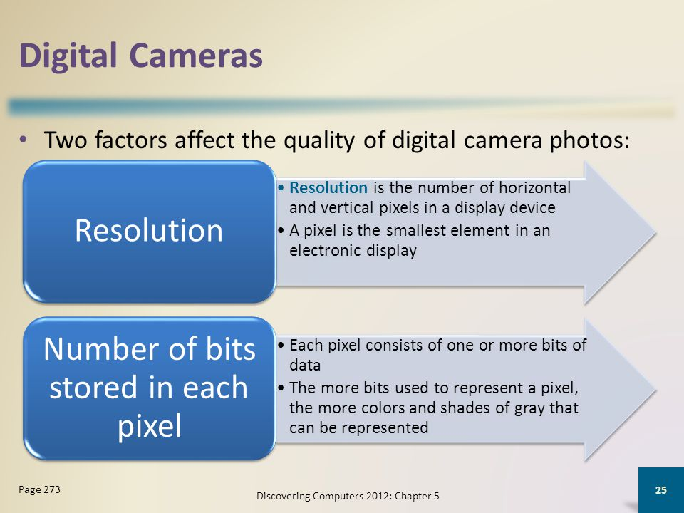Digital Cameras Two factors affect the quality of digital camera photos: Discovering Computers 2012: Chapter 5 25 Page 273 Resolution is the number of horizontal and vertical pixels in a display device A pixel is the smallest element in an electronic display Resolution Each pixel consists of one or more bits of data The more bits used to represent a pixel, the more colors and shades of gray that can be represented Number of bits stored in each pixel