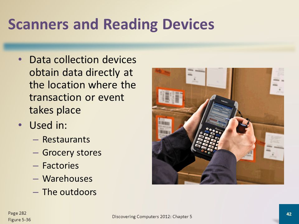 Scanners and Reading Devices Data collection devices obtain data directly at the location where the transaction or event takes place Used in: – Restaurants – Grocery stores – Factories – Warehouses – The outdoors Discovering Computers 2012: Chapter 5 42 Page 282 Figure 5-36