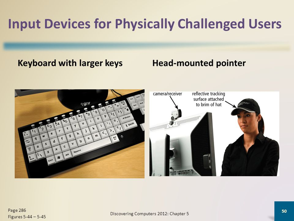 Input Devices for Physically Challenged Users Keyboard with larger keysHead-mounted pointer Discovering Computers 2012: Chapter 5 50 Page 286 Figures 5-44 – 5-45