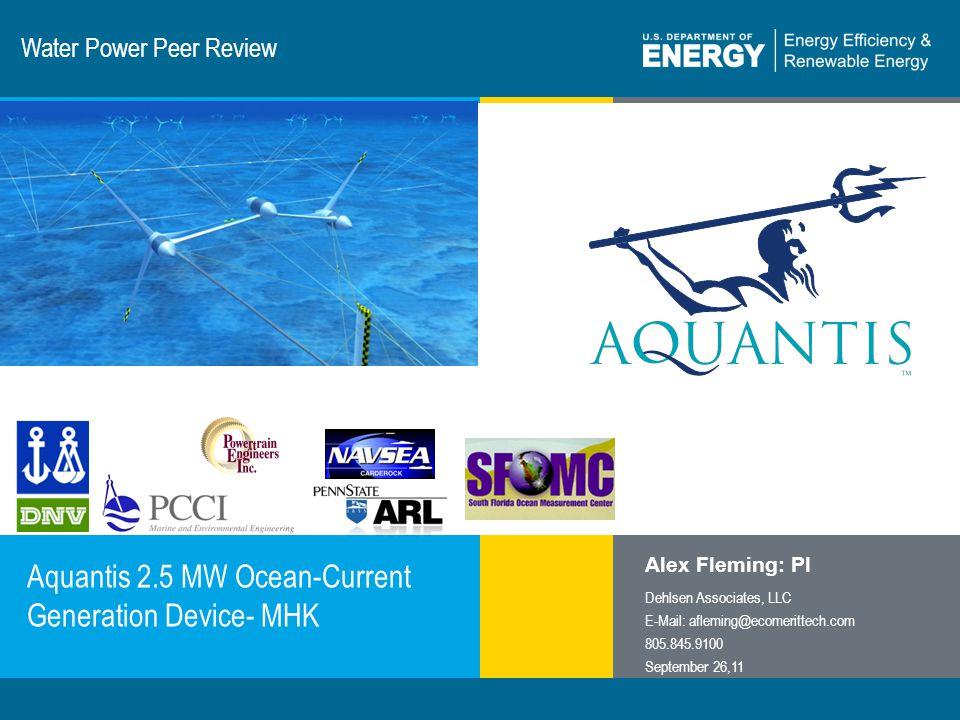 1 | Program Name or Ancillary Texteere.energy.gov Water Power Peer Review Aquantis 2.5 MW Ocean-Current Generation Device- MHK Alex Fleming: PI Dehlsen Associates, LLC E-Mail: afleming@ecomerittech.com 805.845.9100 September 26,11
