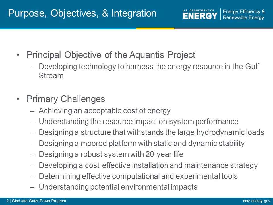 2 | Wind and Water Power Programeere.energy.gov Purpose, Objectives, & Integration Principal Objective of the Aquantis Project –Developing technology to harness the energy resource in the Gulf Stream Primary Challenges –Achieving an acceptable cost of energy –Understanding the resource impact on system performance –Designing a structure that withstands the large hydrodynamic loads –Designing a moored platform with static and dynamic stability –Designing a robust system with 20-year life –Developing a cost-effective installation and maintenance strategy –Determining effective computational and experimental tools –Understanding potential environmental impacts