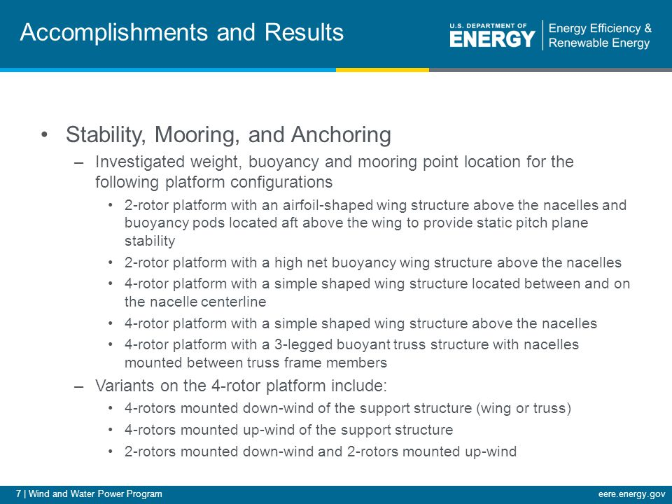 7 | Wind and Water Power Programeere.energy.gov Accomplishments and Results Stability, Mooring, and Anchoring –Investigated weight, buoyancy and mooring point location for the following platform configurations 2-rotor platform with an airfoil-shaped wing structure above the nacelles and buoyancy pods located aft above the wing to provide static pitch plane stability 2-rotor platform with a high net buoyancy wing structure above the nacelles 4-rotor platform with a simple shaped wing structure located between and on the nacelle centerline 4-rotor platform with a simple shaped wing structure above the nacelles 4-rotor platform with a 3-legged buoyant truss structure with nacelles mounted between truss frame members –Variants on the 4-rotor platform include: 4-rotors mounted down-wind of the support structure (wing or truss) 4-rotors mounted up-wind of the support structure 2-rotors mounted down-wind and 2-rotors mounted up-wind