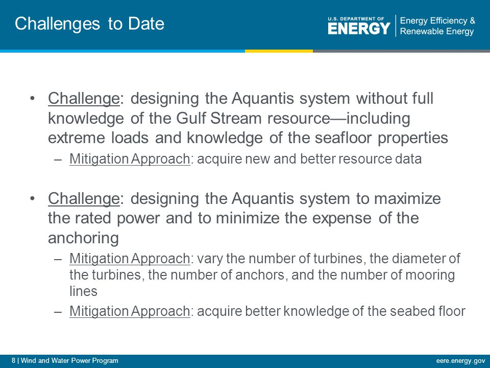 8 | Wind and Water Power Programeere.energy.gov Challenges to Date Challenge: designing the Aquantis system without full knowledge of the Gulf Stream