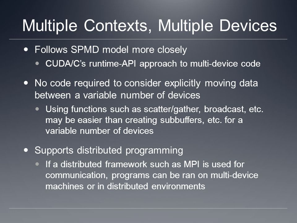 Follows SPMD model more closely CUDA/Cs runtime-API approach to multi-device code No code required to consider explicitly moving data between a variable number of devices Using functions such as scatter/gather, broadcast, etc.