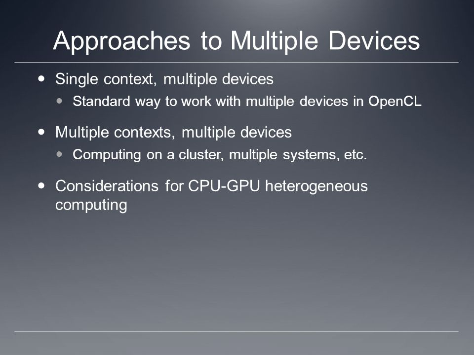 Approaches to Multiple Devices Single context, multiple devices Standard way to work with multiple devices in OpenCL Multiple contexts, multiple devices Computing on a cluster, multiple systems, etc.