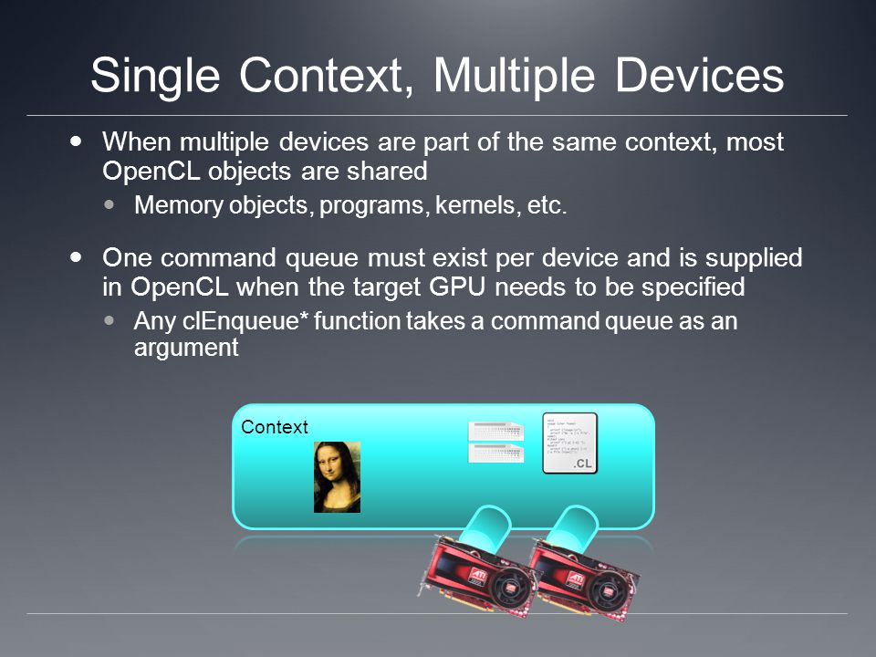 Single Context, Multiple Devices When multiple devices are part of the same context, most OpenCL objects are shared Memory objects, programs, kernels, etc.