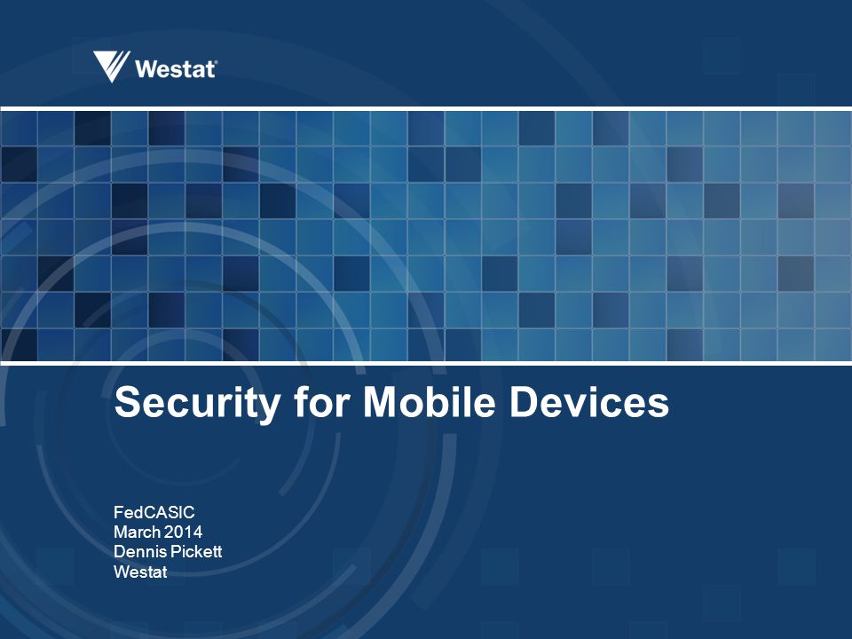 Security for Mobile Devices FedCASIC March 2014 Dennis Pickett Westat