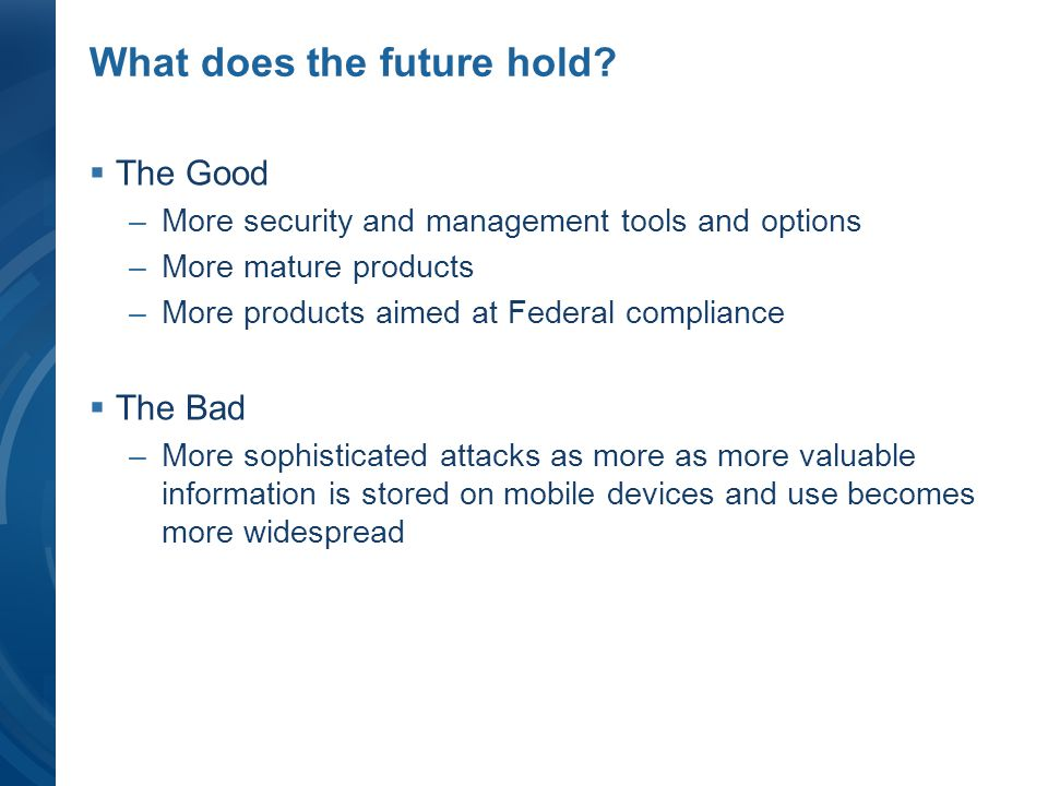 What does the future hold? The Good –More security and management tools and options –More mature products –More products aimed at Federal compliance T
