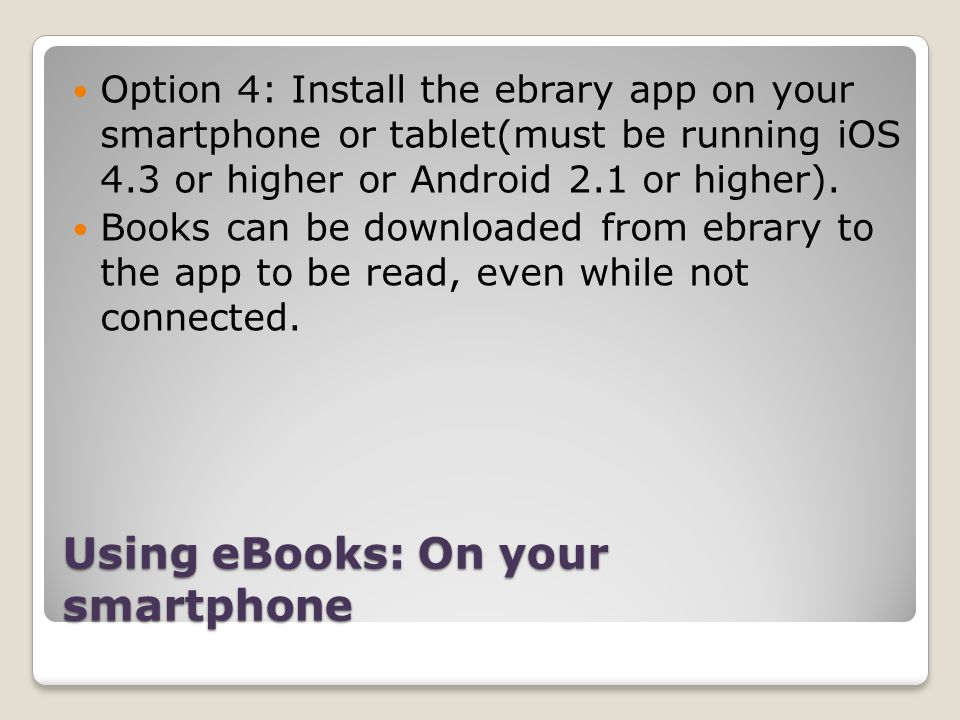 Using eBooks: On your smartphone Option 4: Install the ebrary app on your smartphone or tablet(must be running iOS 4.3 or higher or Android 2.1 or hig