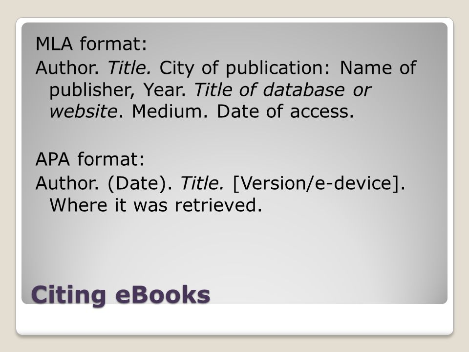 Citing eBooks MLA format: Author. Title. City of publication: Name of publisher, Year. Title of database or website. Medium. Date of access. APA forma