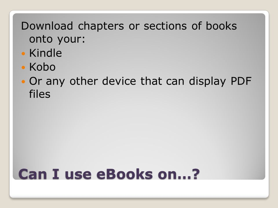Can I use eBooks on…? Download chapters or sections of books onto your: Kindle Kobo Or any other device that can display PDF files