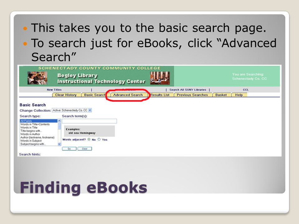 Finding eBooks This takes you to the basic search page. To search just for eBooks, click Advanced Search