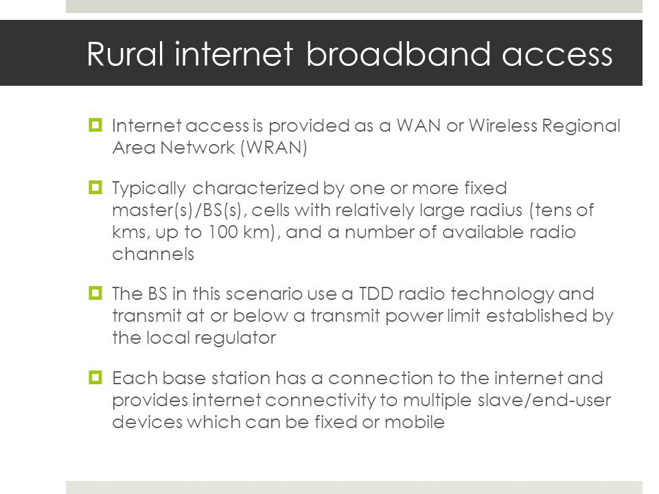 Rural internet broadband access Internet access is provided as a WAN or Wireless Regional Area Network (WRAN) Typically characterized by one or more fixed master(s)/BS(s), cells with relatively large radius (tens of kms, up to 100 km), and a number of available radio channels The BS in this scenario use a TDD radio technology and transmit at or below a transmit power limit established by the local regulator Each base station has a connection to the internet and provides internet connectivity to multiple slave/end-user devices which can be fixed or mobile