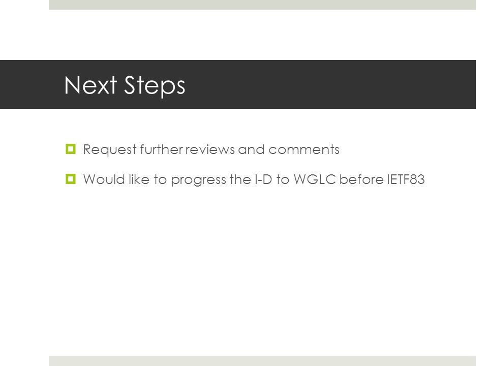 Next Steps Request further reviews and comments Would like to progress the I-D to WGLC before IETF83