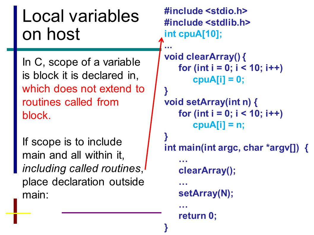 10 Local variables on host In C, scope of a variable is block it is declared in, which does not extend to routines called from block.