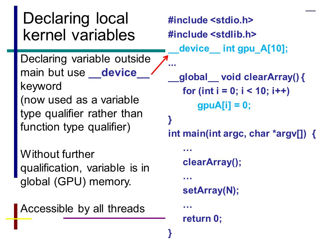 11 Declaring local kernel variables Declaring variable outside main but use __device__ keyword (now used as a variable type qualifier rather than function type qualifier) Without further qualification, variable is in global (GPU) memory.