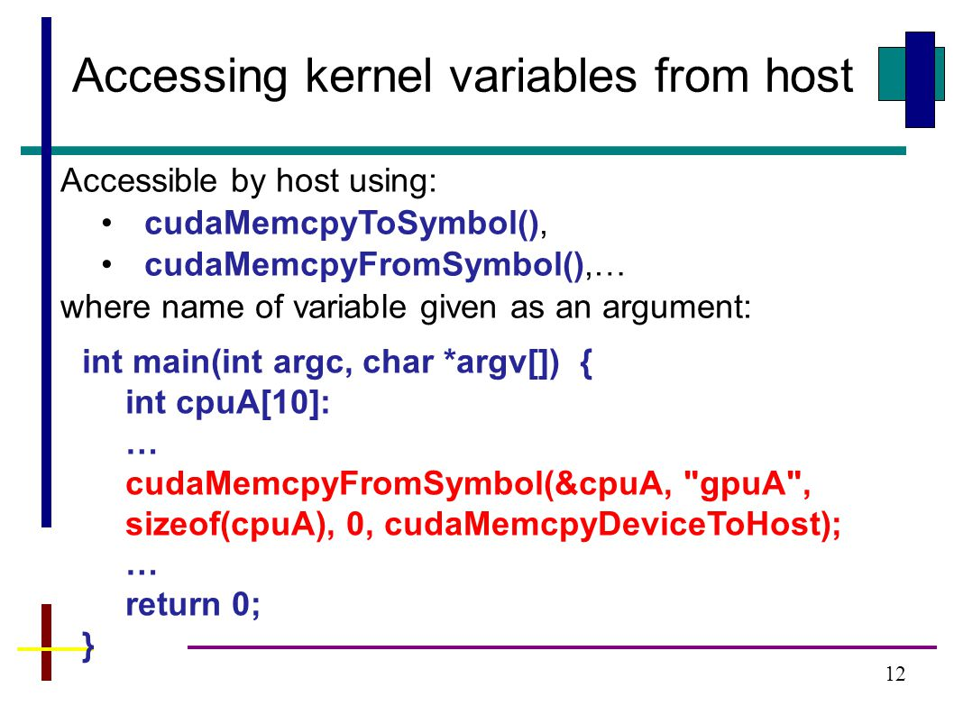 12 Accessing kernel variables from host Accessible by host using: cudaMemcpyToSymbol(), cudaMemcpyFromSymbol(),… where name of variable given as an argument: int main(int argc, char *argv[]) { int cpuA[10]: … cudaMemcpyFromSymbol(&cpuA, gpuA , sizeof(cpuA), 0, cudaMemcpyDeviceToHost); … return 0; }