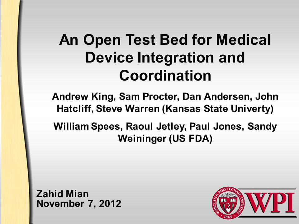 An Open Test Bed for Medical Device Integration and Coordination Zahid Mian November 7, 2012 Andrew King, Sam Procter, Dan Andersen, John Hatcliff, Steve Warren (Kansas State Univerty) William Spees, Raoul Jetley, Paul Jones, Sandy Weininger (US FDA)